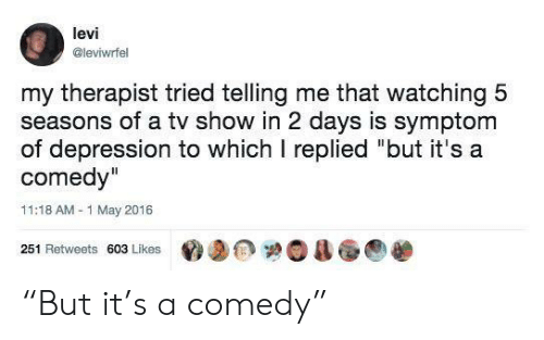 "2 Days: levi  @leviwrfel  my therapist tried telling me that watching 5  seasons of a tv show in 2 days is symptom  of depression to which I replied ""but it's a  comedy""  11:18 AM-1 May 2016  251 Retweets 603 Likes ""But it's a comedy"""