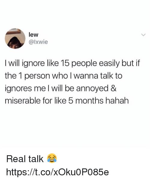 Annoyed, Who, and Will: lew  @lxwie  I will ignore like 15 people easily but if  the 1 person who l wanna talk to  ignores me I will be annoyed &  miserable for like 5 months hahah Real talk 😂 https://t.co/xOku0P085e
