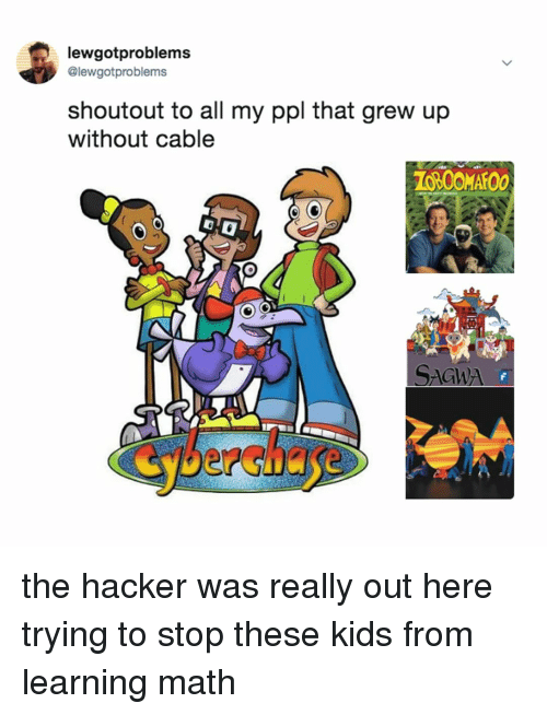 Kids, Math, and Relatable: lewgotproblems  @lewgotproblems  shoutout to all my ppl that grew up  without cable  Cyberchase the hacker was really out here trying to stop these kids from learning math