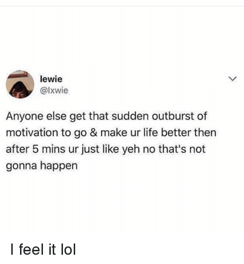 Funny, Life, and Lol: lewie  @lxwie  Anyone else get that sudden outburst of  motivation to go & make ur life better then  after 5 mins ur just like yeh no that's not  gonna happen I feel it lol