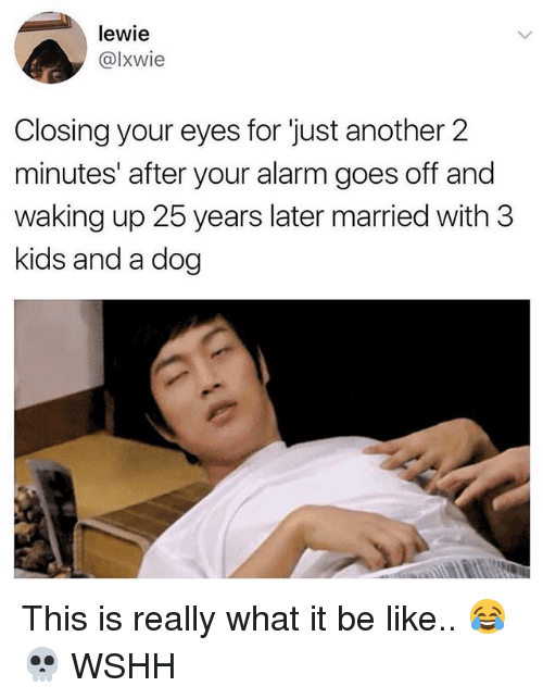 Be Like, Memes, and Wshh: lewie  @lxwie  Closing your eyes for just another 2  minutes' after your alarm goes off and  waking up 25 years later married with 3  kids and a dog This is really what it be like.. 😂💀 WSHH