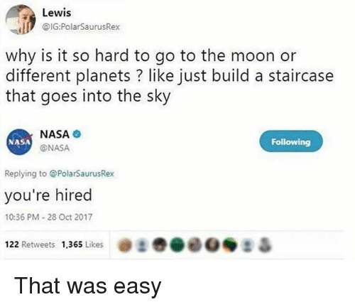Nasa, Moon, and Planets: Lewis  @G:PolarSaurusRex  why is it so hard to go to the moon or  different planets ? like just build a staircase  that goes into the sky  NASA  @NASA  NASA  Following  Replying to PolarSaurusRex  you're hired  10:36 PM-28 Oct 2017  22 Retweets 1,365 Likes @まき@00◆ 2 Δ That was easy