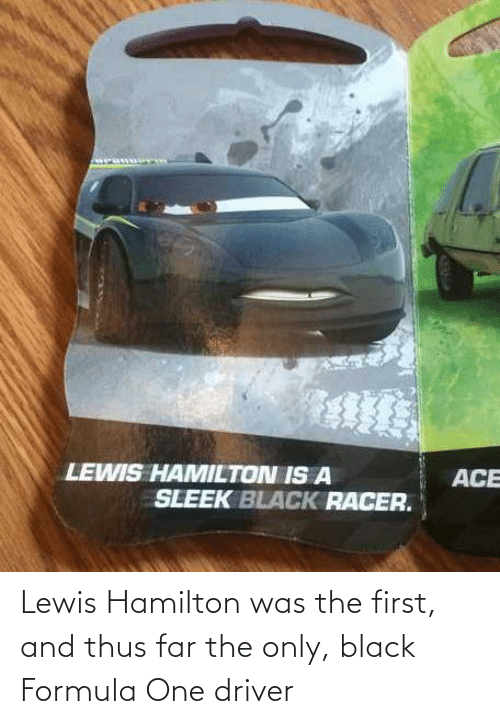 sleek: LEWIS HAMILTON IS A  ACE  SLEEK BLACK RACER. Lewis Hamilton was the first, and thus far the only, black Formula One driver