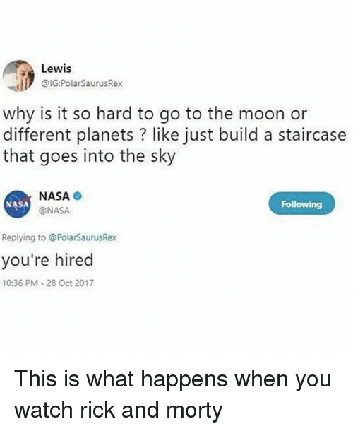 Memes, Nasa, and Rick and Morty: Lewis  I @IG:PolarSaurusRex  why is it so hard to go to the moon or  different planets ? like just build a staircase  that goes into the sky  NASA  @NASA  NASA  Following  Replying to @PolarSaurusRex  you're hired  10:36 PM-28 Oct 2017 This is what happens when you watch rick and morty