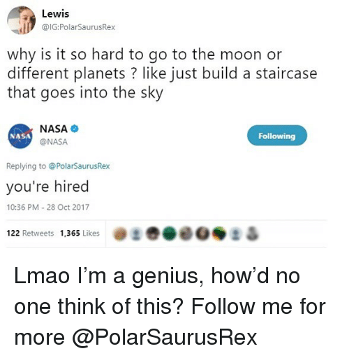 Lmao, Memes, and Nasa: Lewis  @IG:PolarSaurusRex  why is it so hard to go to the moon or  different planets ? like just build a staircase  that goes into the sky  NASA  @NASA  NASA  Following  Replying to @PolarSaurusRex  you're hired  10:36 PM - 28 Oct 2017  122 Retweets 1,365 Likes Lmao I'm a genius, how'd no one think of this? Follow me for more @PolarSaurusRex