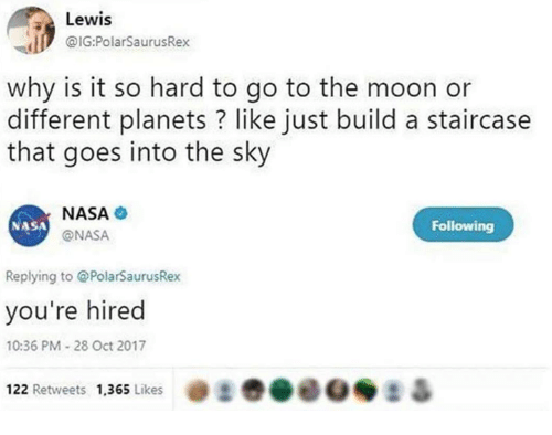 Dank, Nasa, and Moon: Lewis  IG:PolarSaurusRex  why is it so hard to go to the moon or  different planets ? like just build a staircase  that goes into the sky  NASA  @NASA  NASA  Following  Replying to @PolarSaurusRex  you're hired  10:36 PM 28 Oct 2017  122 Retweets 1,365 Likes  :き  &