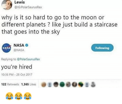 Nasa, Moon, and Planets: Lewis  @IG:PolarSaurusRex  why is it so hard to go to the moon or  different planets? like just build a staircase  that goes into the sky  NASA  @NASA  NASA  Following  Replying to @PolarSaurusRex  you're hired  0:36 PM-28 Oct 2017  122 Retweets 1.365 Likes  . t 😂😂😂