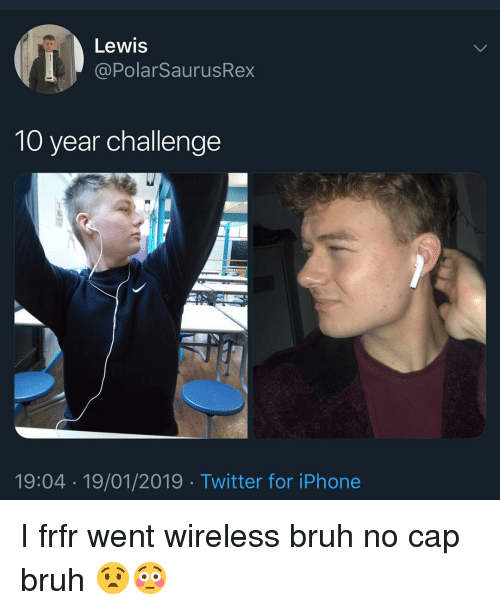 Bruh, Iphone, and Memes: Lewis  @PolarSaurusRex  10 year challenge  19:04 19/01/2019 Twitter for iPhone I frfr went wireless bruh no cap bruh 😧😳