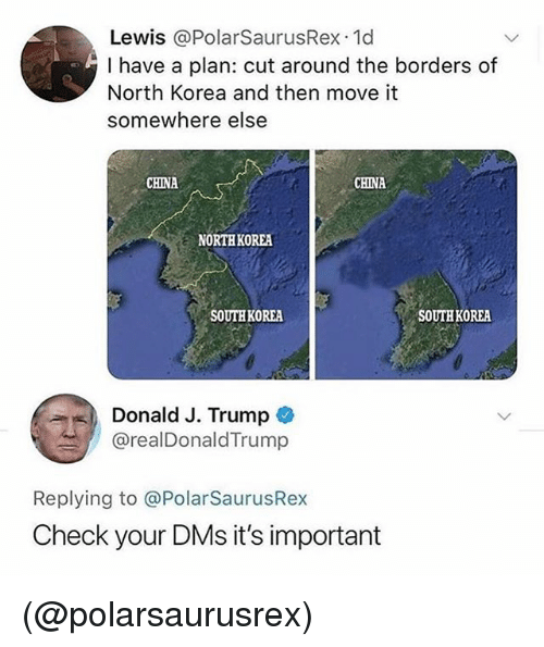 North Korea, China, and Trump: Lewis @PolarSaurusRex 1d  I have a plan: cut around the borders of  North Korea and then move it  somewhere else  CHINA  CHINA  NORTH KOREA  SOUTH KOREA  SOUTH KOREA  ユー) Donald J. Trump *  ! @realDonaldTrump  Replying to @PolarSaurusRex  Check your DMs it's important (@polarsaurusrex)