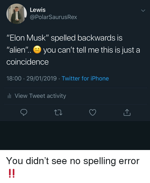"""A Coincidence: Lewis  @PolarSaurusRex  """"Elon Musk"""" spelled backwards iS  """"alien'"""".. you can't tell me this is just a  coincidence  18:00 29/01/2019 Twitter for iPhone  l View Tweet activity You didn't see no spelling error ‼️"""
