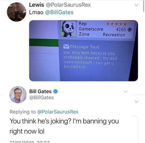 Bill Gates, Dad, and Lmao: Lewis @PolarSaurusRex  Lmao @BillGates  Rep  Gamerscore 4165 G  Zone  Recreation  Message Text  you only won because you  probabaly cheated . my dad  owns microsoft i can get u  banned kid.  Bill Gates  @BillGates  Replying to @PolarSaurusRex  You think he's joking? I'm banning you  right now lol