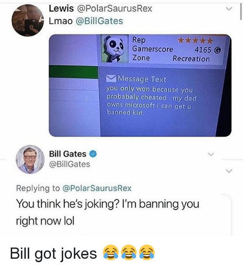 Bill Gates, Dad, and Funny: Lewis @PolarSaurusRex  Lmao @BillGates  Rep  Gamerscore 4165 O  Zone  Recreation  Message Text  you only won because you  probabaly cheated my dad  owns microsoft i can get u  banned kid  Bill Gates  @BillGates  Replying to @PolarSaurusRex  You think he's joking? I'm banning you  right now lol Bill got jokes 😂😂😂