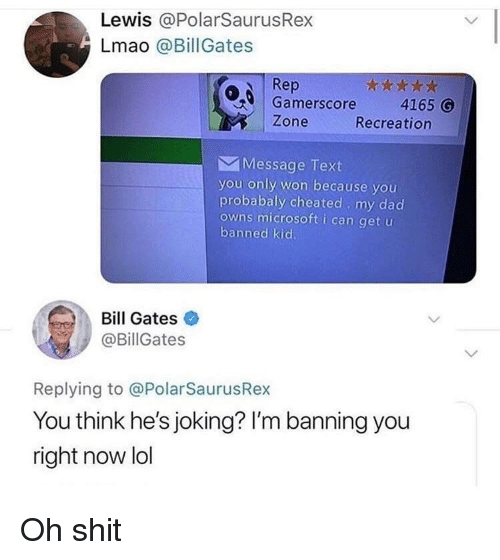 Bill Gates, Dad, and Lmao: Lewis @PolarSaurusRex  Lmao @BillGates  Rep  Gamerscore 4165  Zone  Recreation  Message Text  you only won because you  probabaly cheated my dad  owns microsoft i can get u  banned kid  Bill Gates  @BillGates  Replying to @PolarSaurusRex  You think he's joking? I'm banning you  right now lol <p>Oh shit</p>