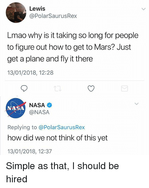 Lmao, Memes, and Nasa: Lewis  @PolarSaurusRex  Lmao why is it taking so long for people  to figure out how to get to Mars? Just  get a plane and fly it there  13/01/2018, 12:28  NASA  @NASA  NASA  Replying to @PolarSaurusRex  how did we not think of this yet  13/01/2018, 12:37 Simple as that, I should be hired