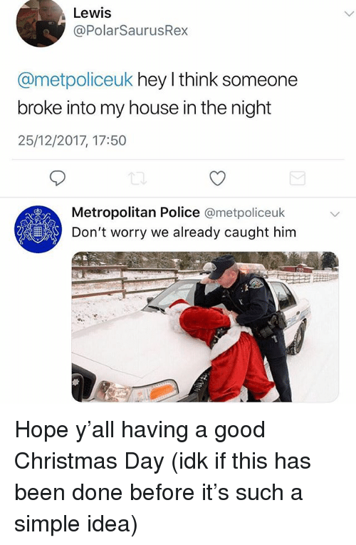 Christmas, Memes, and My House: Lewis  @PolarSaurusRex  @metpoliceuk hey l think someone  broke into my house in the night  25/12/2017, 17:50  Metropolitan Police omet  Don't worry we already caught him  몇  policeuk  a盈 Hope y'all having a good Christmas Day (idk if this has been done before it's such a simple idea)