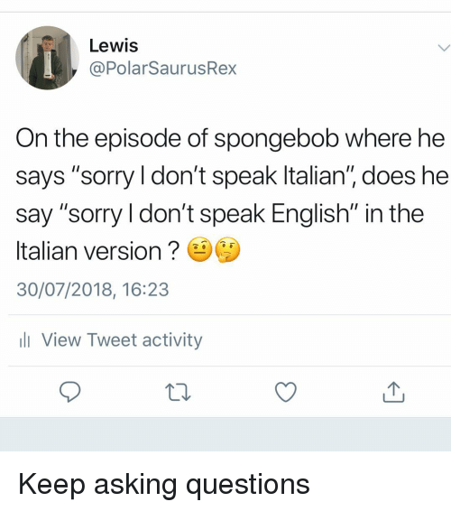 """Memes, Sorry, and SpongeBob: Lewis  @PolarSaurusRex  On the episode of spongebob where he  says """"sorry ldon't speak ltalian"""", does he  say """"sorry l don't speak English"""" in the  Italian version  30/07/2018, 16:23  ll View Tweet activity Keep asking questions"""