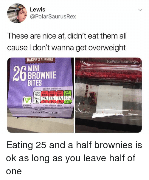 Af, Energy, and Memes: Lewis  @PolarSaurusRex  These are nice af, didn't eat them all  cause l don't wanna get overweight  BAKER'S SELECTION  MINI  BITES  IG:PolarSaurusRex  BROWNIE  Each mini bite contains  SUGARS SALT  of your reference intake  Typical energy values per 100g 1773k/423kcat  Suitable for  12 Apr 2010 15:25 Eating 25 and a half brownies is ok as long as you leave half of one