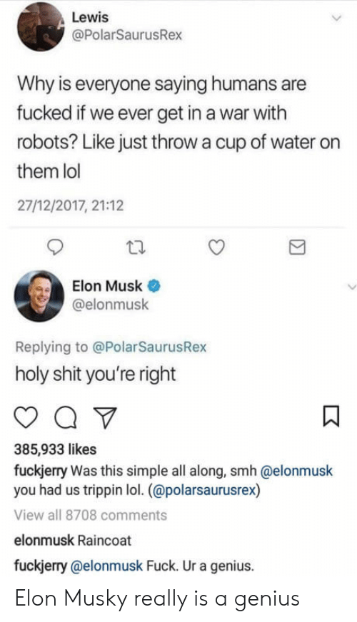 Lol, Shit, and Smh: Lewis  @PolarSaurusRex  Why is everyone saying humans are  fucked if we ever get in a war with  robots? Like just throw a cup of water on  them lol  27/12/2017, 21:12  Elon Musk  @elonmusk  Replying to @PolarSaurusRex  holy shit you're right  385,933 likes  fuckjerry Was this simple all along, smh @elonmusk  you had us trippin lol. (@polarsaurusrex)  View all 8708 comments  elonmusk Raincoat  fuckjerry @elonmusk Fuck. Ur a genius. Elon Musky really is a genius