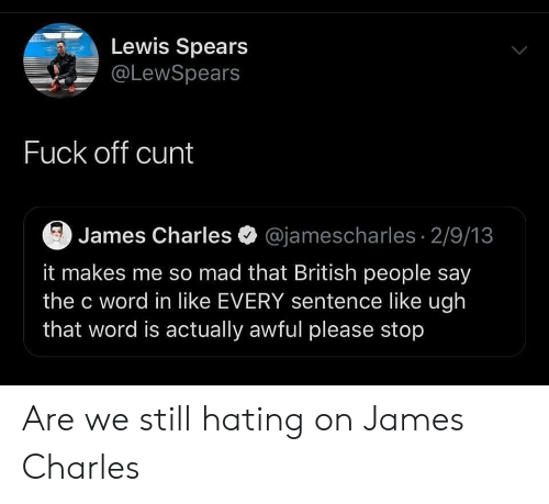 Cunt, Word, and British: Lewis Spears  @LewSpears  Fuck off cunt  James Charles @jamescharles 2/9/13  it makes me so mad that British people say  the c word in like EVERY sentence like ugh  that word is actually awful please stop Are we still hating on James Charles