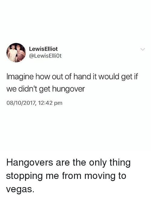 Las Vegas, Girl Memes, and How: LewisElliot  @LewisElliot  Imagine how out of hand it would get if  we didn't get hungover  08/10/2017, 12:42 pm Hangovers are the only thing stopping me from moving to vegas.