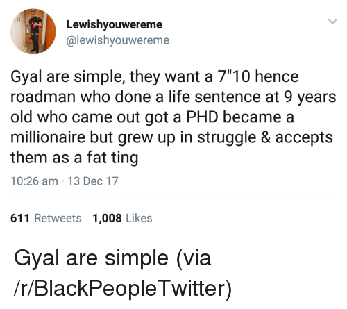 """Blackpeopletwitter, Life, and Struggle: Lewishyouwereme  @lewishyouwereme  Gyal are simple, they want a 7""""10 hencee  roadman who done a life sentence at 9 years  old who came out got a PHD became a  millionaire but grew up in struggle & accepts  them as a fat ting  10:26 am 13 Dec 17  611 Retweets 1,008 Likes <p>Gyal are simple (via /r/BlackPeopleTwitter)</p>"""