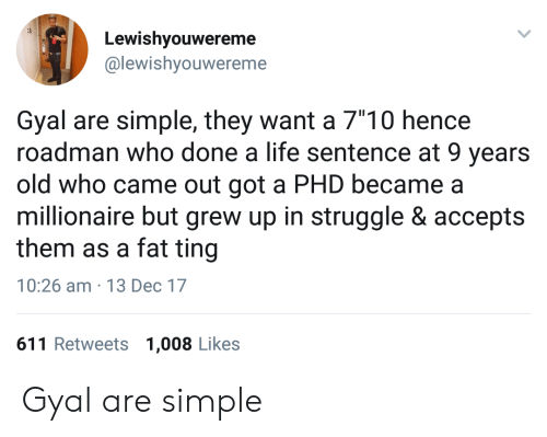 """Life, Struggle, and Fat: Lewishyouwereme  @lewishyouwereme  Gyal are simple, they want a 7""""10 hencee  roadman who done a life sentence at 9 years  old who came out got a PHD became a  millionaire but grew up in struggle & accepts  them as a fat ting  10:26 am 13 Dec 17  611 Retweets 1,008 Likes Gyal are simple"""