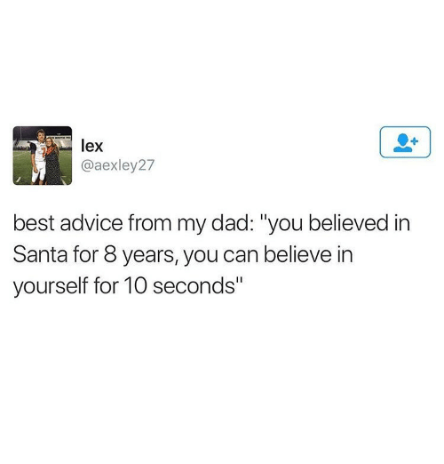 """Advice, Dad, and Ironic: lex  @aexley27  best advice from my dad: """"you believed in  Santa for 8 years, you can believe in  yourself for 10 seconds"""""""