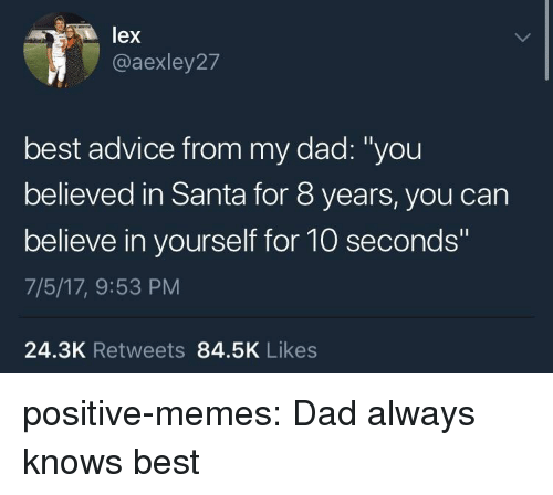 "Advice, Dad, and Memes: lex  @aexley27  best advice from my dad: ""you  believed in Santa for 8 years, you can  believe in yourself for 10 seconds  7/5/17, 9:53 PM  24.3K Retweets 84.5K Likes positive-memes:  Dad always knows best"