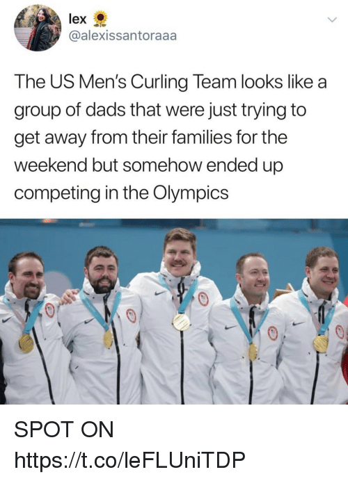 Funny, The Weekend, and Olympics: lex  @alexissantoraaa  The US Men's Curling Team looks like a  group of dads that were just trying to  get away from their families for the  Weekend but somenow ended up  competing in the Olympics SPOT ON https://t.co/leFLUniTDP