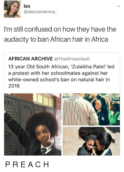 Africa, Confused, and Memes: lex  @alexusmenina  I'm still confused on how they have the  audacity to ban African hair in Africa  AFRICAN ARCHIVE  TheAfricanVault  13 year old South African, 'Zulaikha Patel' led  a protest with her schoolmates against her  white-owned school's ban on natural hair in  2016  669 P R E A C H