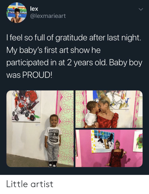 Babys First: lex  @lexmarieart  I feel so full of gratitude after last night.  My baby's first art show he  participated in at 2 years old. Baby boy  was PROUD!  RAISED  SY A  STRONS  AMA Little artist