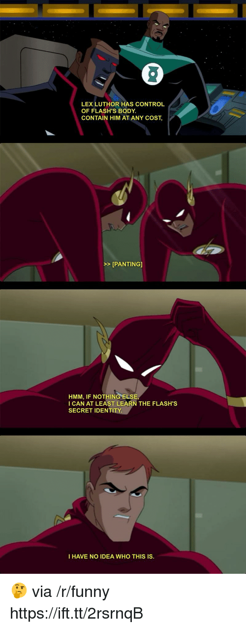 panting: LEX LUTHOR HAS CONTROL  OF FLASH'S BODY  CONTAIN HIM AT ANY COST,  >>[PANTING]  HMM, IF NOTHING ELSE  I CAN AT LEAST LEARN THE FLASH'S  SECRET IDENTITY.  I HAVE NO IDEA WHO THIS IS. 🤔 via /r/funny https://ift.tt/2rsrnqB