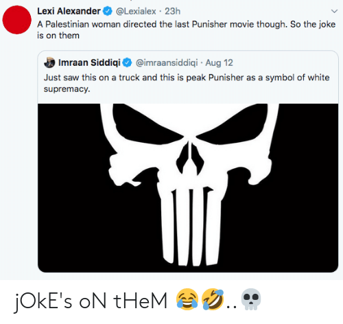 Saw, Jokes, and Movie: Lexi Alexander  @Lexialex 23h  A Palestinian woman directed the last Punisher movie though. So the joke  is on them  @imraansiddiqi Aug 12  Imraan Siddiqi  Just saw this on a truck and this is peak Punisher as a  symbol of white  supremacy jOkE's oN tHeM 😂🤣..💀