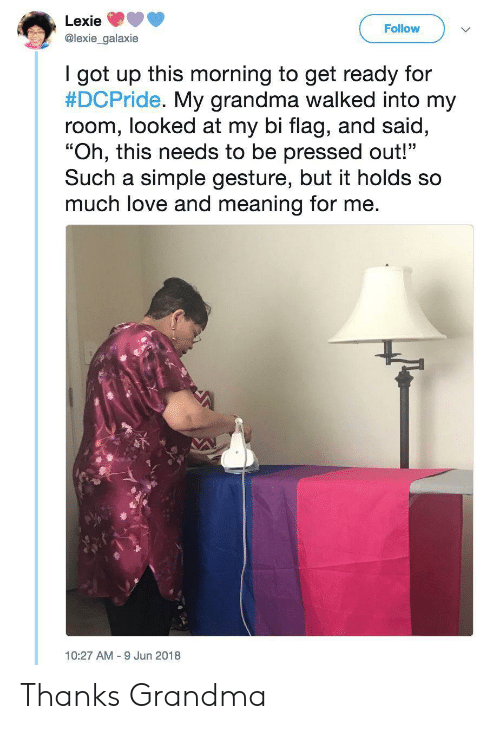 "Grandma, Love, and Meaning: Lexie  Follow  @lexie_galaxie  I got up this morning to get ready for  #DCPride. My grandma walked into my  room, looked at my bi flag, and said,  ""Oh, this needs to be pressed out!""  Such a simple gesture, but it holds so  much love and meaning for me.  10:27 AM 9 Jun 2018 Thanks Grandma"