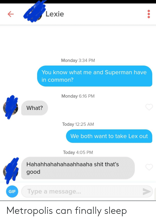 Gif, Shit, and Superman: Lexie  Monday 3:34 PM  You know what me and Superman have  in common?  Monday 6:16 PM  What?  Today 12:25 AM  We both want to take Lex out  Today 4:05 PM  Hahahhahahahaahhaaha shit that's  good  Type a message...  GIF  A Metropolis can finally sleep