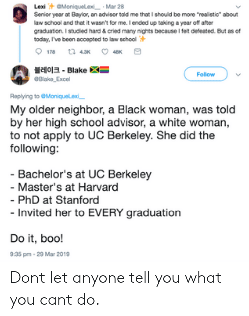 """Boo, School, and Black: LexiGMoniqueledMar 28  Senior year at Baylor, an advisor told me that I shouid be more realistic"""" about  law school and that it wasn't for me.I ended up taking a year off after  graduation. I studied hard & cried many nights because I felt dedeated. But as of  today, I've been accepted to law school  블레이크-Blake  Follow  Replying to Moniquelexd  My older neighbor, a Black woman, was told  by her high school advisor, a white woman,  to not apply to UC Berkeley. She did the  following:  - Bachelor's at UC Berkeley  Master's at Harvard  PhD at Stanford  Invited her to EVERY graduation  Do it, boo!  9:35 pm 29 Mar 2019 Dont let anyone tell you what you cant do."""