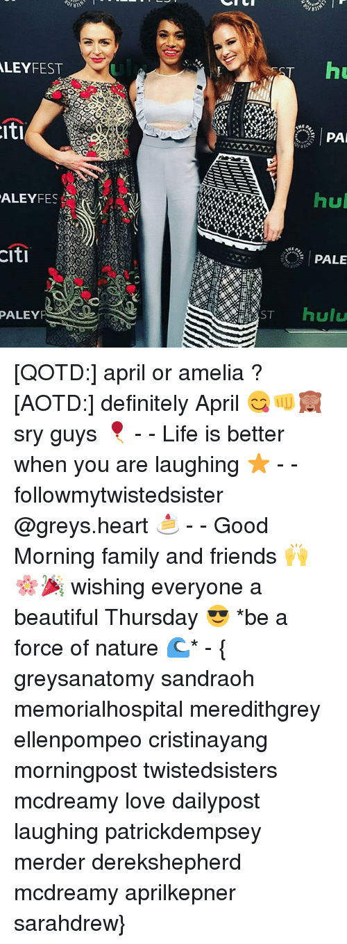 Citi: LEY FEST  Iti  ALEYFES  CIti  PALEY  PS Se  ST  hu  MEA  PA  hul  PALE  hulu [QOTD:] april or amelia ? [AOTD:] definitely April 😋👊🙈 sry guys 🎈 - - Life is better when you are laughing ⭐ - - followmytwistedsister @greys.heart 🍰 - - Good Morning family and friends 🙌🌸🎉 wishing everyone a beautiful Thursday 😎 *be a force of nature 🌊* - { greysanatomy sandraoh memorialhospital meredithgrey ellenpompeo cristinayang morningpost twistedsisters mcdreamy love dailypost laughing patrickdempsey merder derekshepherd mcdreamy aprilkepner sarahdrew}
