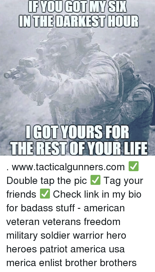 America, Friends, and Life: lF  INTHE DARKEST HOUR  IGOT YOURS FOR  THE REST OF YOUR LIFE . www.tacticalgunners.com ✅ Double tap the pic ✅ Tag your friends ✅ Check link in my bio for badass stuff - american veteran veterans freedom military soldier warrior hero heroes patriot america usa merica enlist brother brothers