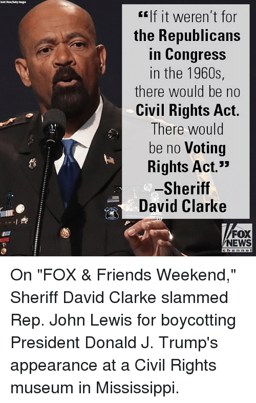 "Friends, Memes, and News: lf it weren't for  the Republicans  in Congress  in the 1960s,  there would be no  Civil Rights Act.  There would  be no Voting  Rights Act.""  Sheriff  David Clarke  蘿  FOX  NEWS  h a On ""FOX & Friends Weekend,"" Sheriff David Clarke slammed Rep. John Lewis for boycotting President Donald J. Trump's appearance at a Civil Rights museum in Mississippi."