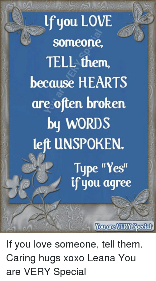 """yesi: lf you LOVE  someone,  TELL them,  because HEARTS  are often broken  by WORDS  left UNSPOKEN.  Type """"Yesi""""  if you agree  Yo  ouare  VERY If you love someone, tell them.  Caring hugs xoxo Leana  You are VERY Special"""