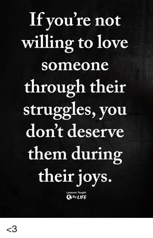 Love, Memes, and 🤖: lf you're not  willing to love  someone  through their  struggles, you  don't deserve  them during  their joys.  Lessons Taught  ByLIFE <3