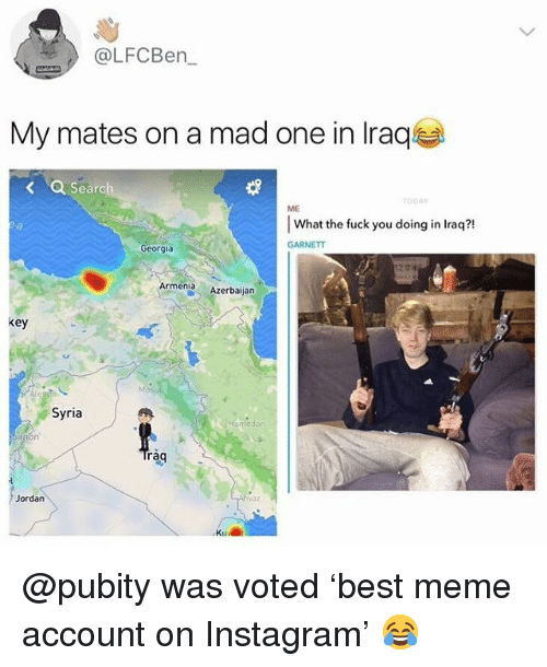 Fuck You, Instagram, and Meme: @LFCBern  My mates on a mad one in Iraq  earch  ODAY  ME  What the fuck you doing in lraq?!  วเ  GARNETT  Georgia  ArmeniaAzerbijan  key  Syria  redan  rag  àq  var  ordan  Kil @pubity was voted 'best meme account on Instagram' 😂