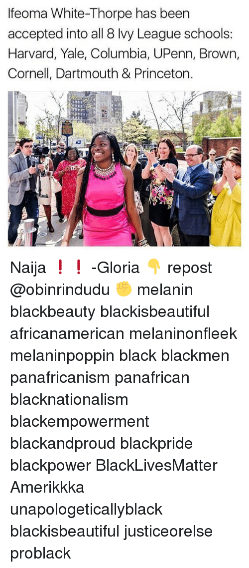 Black Lives Matter, Memes, and Black: lfeoma White-Thorpe has been  accepted into all 8 lvy League schools:  Harvard, Yale, Columbia, UPenn, Brown,  Cornell, Dartmouth & Princeton. Naija ❗❗ -Gloria 👇 repost @obinrindudu ✊ melanin blackbeauty blackisbeautiful africanamerican melaninonfleek melaninpoppin black blackmen panafricanism panafrican blacknationalism blackempowerment blackandproud blackpride blackpower BlackLivesMatter Amerikkka unapologeticallyblack blackisbeautiful justiceorelse problack