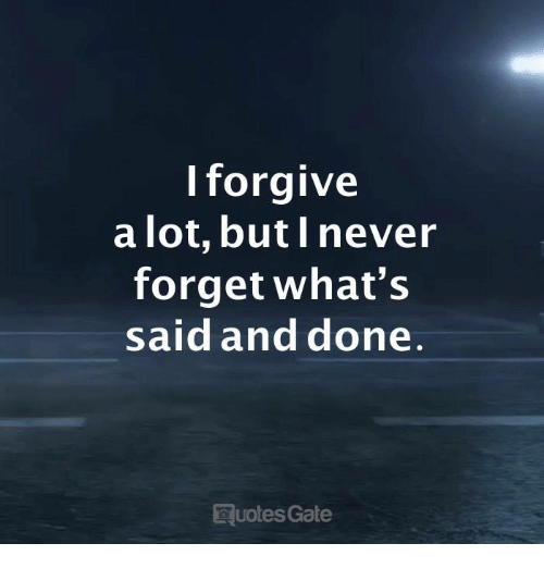 Never, Gate, and Whats: lforgive  a lot, butl never  forget what's  said and done  uotes Gate