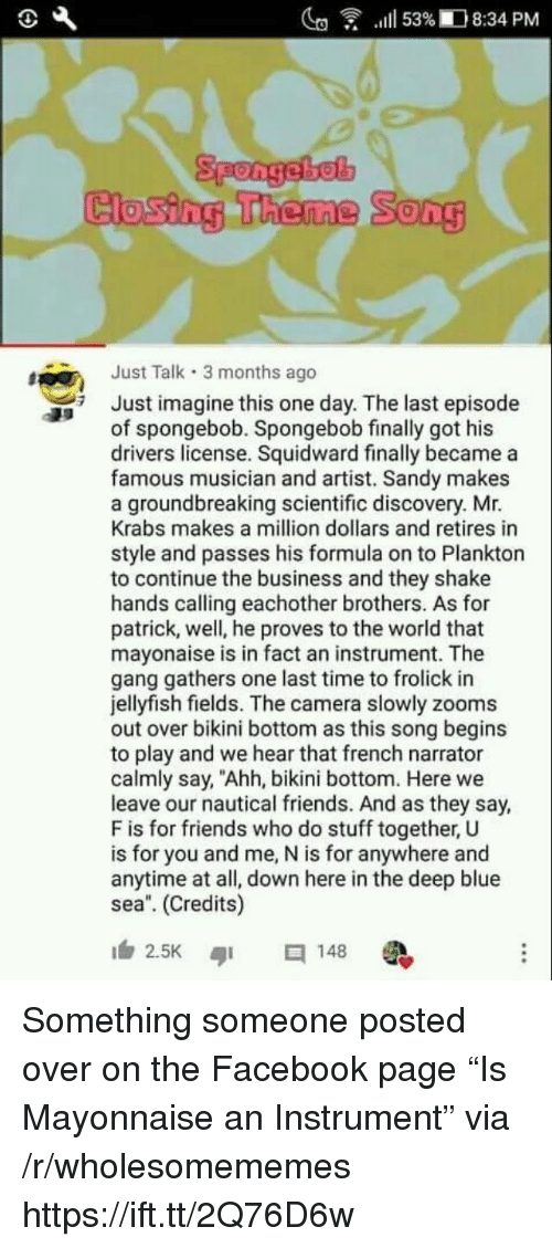 "Facebook, Friends, and Mr. Krabs: lg  .111 53%ID 8:34 PM  Closing Theme  Song  Just Talk 3 months ago  Just imagine this one day. The last episode  of spongebob. Spongebob finally got his  drivers license. Squidward finally became a  famous musician and artist. Sandy makes  a groundbreaking scientific discovery. Mr.  Krabs makes a million dollars and retires in  style and passes his formula on to Plankton  to continue the business and they shake  hands calling eachother brothers. As for  patrick, well, he proves to the world that  mayonaise is in fact an instrument. The  gang gathers one last time to frolick in  jellyfish fields. The camera slowly zooms  out over bikini bottom as this song begins  to play and we hear that french narrator  calmly say, ""Ahh, bikini bottom. Here we  leave our nautical friends. And as they say,  F is for friends who do stuff together, U  is for you and me, N is for anywhere and  anytime at all, down here in the deep blue  sea. (Credits)  2.5K ๑1  148 Something someone posted over on the Facebook page ""Is Mayonnaise an Instrument"" via /r/wholesomememes https://ift.tt/2Q76D6w"