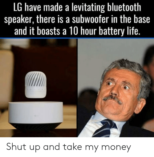 Shut Up And Take: LG have made a levitating bluetooth  speaker, there is a subwoofer in the base  and it boasts a 10 hour battery life. Shut up and take my money