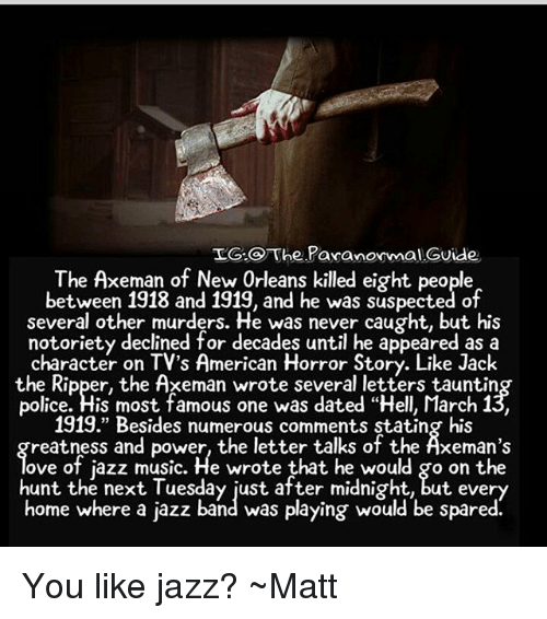 """American Horror Story, Memes, and Music: LG.O The PaxanormalGvide  The Axeman of New Orleans killed eight people  between 1918 and 1919, and he was suspected of  several other murders. He was never caught, but his  notoriety declined for decades until he appeared as a  character on TV's American Horror Story. Like Jack  the Ripper, the Axeman wrote several letters tauntin  police. His most famous one was dated """"Hell, March 1  1919."""" Besides numerous comments stating his  reatness and power, the letter talks of the Äxeman's  ove of jazz music. He wrote that he would go on the  hunt the next Tuesday just after midnight, but every  home where a jazz band was playing would be spared. You like jazz? ~Matt"""