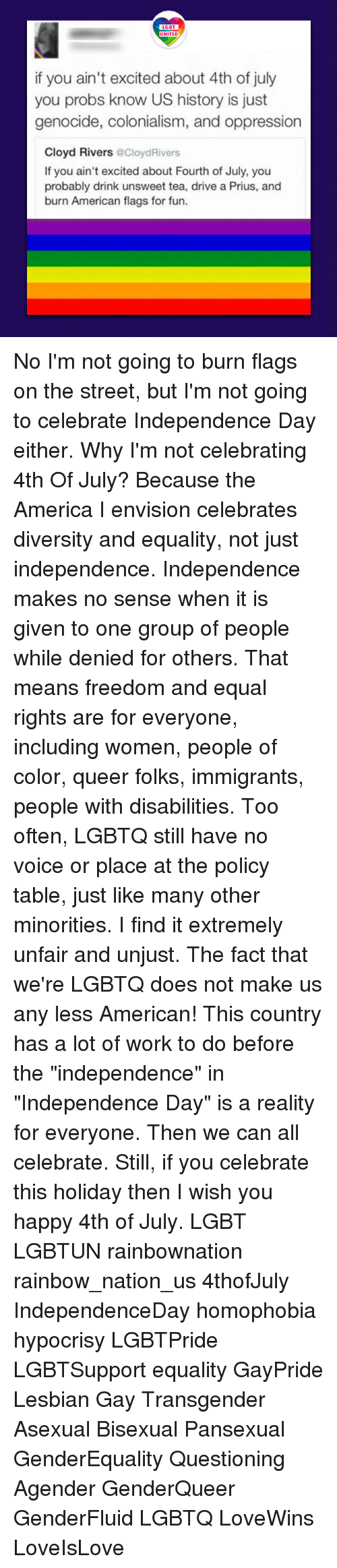 """Equalism: LGBT  if you ain't excited about 4th of july  you probs know US history is just  genocide, colonialism, and oppression  Cloyd Rivers @CloydRivers  If you ain't excited about Fourth of July, you  probably drink unsweet tea, drive a Prius, and  burn American flags for fun. No I'm not going to burn flags on the street, but I'm not going to celebrate Independence Day either. Why I'm not celebrating 4th Of July? Because the America I envision celebrates diversity and equality, not just independence. Independence makes no sense when it is given to one group of people while denied for others. That means freedom and equal rights are for everyone, including women, people of color, queer folks, immigrants, people with disabilities. Too often, LGBTQ still have no voice or place at the policy table, just like many other minorities. I find it extremely unfair and unjust. The fact that we're LGBTQ does not make us any less American! This country has a lot of work to do before the """"independence"""" in """"Independence Day"""" is a reality for everyone. Then we can all celebrate. Still, if you celebrate this holiday then I wish you happy 4th of July. LGBT LGBTUN rainbownation rainbow_nation_us 4thofJuly IndependenceDay homophobia hypocrisy LGBTPride LGBTSupport equality GayPride Lesbian Gay Transgender Asexual Bisexual Pansexual GenderEquality Questioning Agender GenderQueer GenderFluid LGBTQ LoveWins LoveIsLove"""