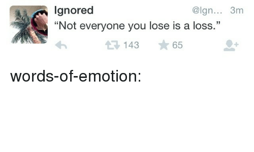 """Not Everyone You Lose Is A Loss: lgnored  """"Not everyone you lose is a loss.""""  @lgn... 3m  14365 words-of-emotion:"""