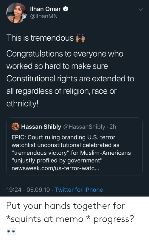 "Blackpeopletwitter, Funny, and Iphone: lhan Omar  @llhanMN  This is tremendous  Congratulations to everyone who  worked so hard to make sure  Constitutional rights are extended to  all regardless of religion, race or  ethnicity!  Hassan Shibly @HassanShibly 2h  EPIC: Court ruling branding U.S. terror  watchlist unconstitutional celebrated as  ""tremendous victory"" for Muslim-Americans  ""unjustly profiled by government""  newsweek.com/us-terror-watc...  19:24 05.09.19. Twitter for iPhone Put your hands together for *squints at memo * progress? 👀"